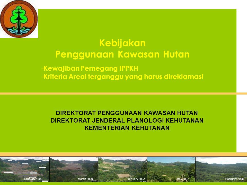 February 1999 March 2000January 2002May 2007 February 2008 DIREKTORAT PENGGUNAAN KAWASAN HUTAN DIREKTORAT JENDERAL PLANOLOGI KEHUTANAN KEMENTERIAN KEHUTANAN Kebijakan Penggunaan Kawasan Hutan - Kewajiban Pemegang IPPKH - Kriteria Areal terganggu yang harus direklamasi