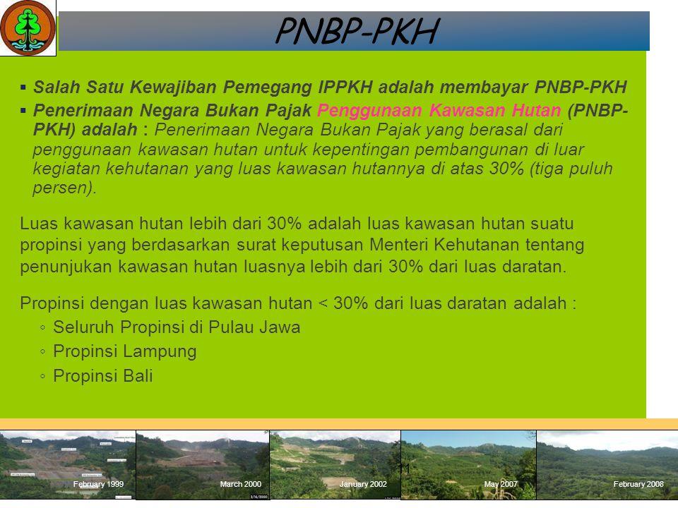 February 1999 March 2000January 2002May 2007 February 2008 February 1999March 2000January 2002May 2007February 2008 PNBP-PKH  Salah Satu Kewajiban Pemegang IPPKH adalah membayar PNBP-PKH  Penerimaan Negara Bukan Pajak Penggunaan Kawasan Hutan (PNBP- PKH) adalah : Penerimaan Negara Bukan Pajak yang berasal dari penggunaan kawasan hutan untuk kepentingan pembangunan di luar kegiatan kehutanan yang luas kawasan hutannya di atas 30% (tiga puluh persen).