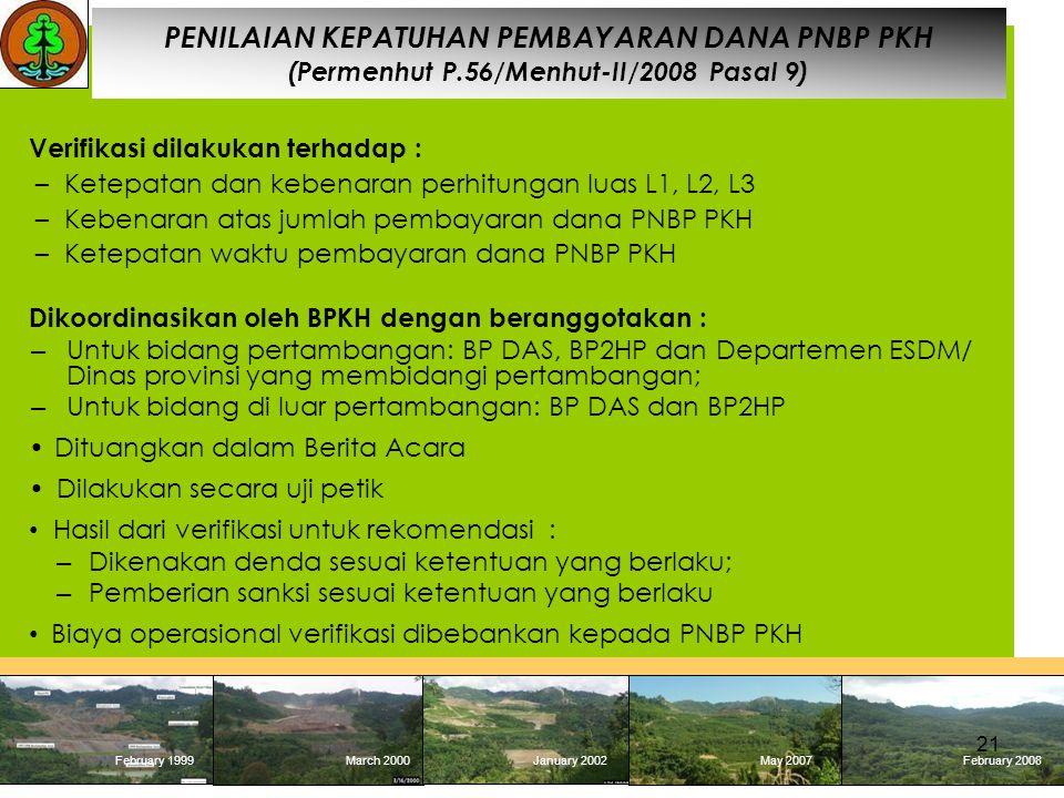February 1999 March 2000January 2002May 2007 February 2008 February 1999March 2000January 2002May 2007February 2008 PENILAIAN KEPATUHAN PEMBAYARAN DANA PNBP PKH (Permenhut P.56/Menhut-II/2008 Pasal 9) Verifikasi dilakukan terhadap : –Ketepatan dan kebenaran perhitungan luas L1, L2, L3 –Kebenaran atas jumlah pembayaran dana PNBP PKH –Ketepatan waktu pembayaran dana PNBP PKH Dikoordinasikan oleh BPKH dengan beranggotakan : – Untuk bidang pertambangan: BP DAS, BP2HP dan Departemen ESDM/ Dinas provinsi yang membidangi pertambangan; – Untuk bidang di luar pertambangan: BP DAS dan BP2HP Dituangkan dalam Berita Acara Dilakukan secara uji petik Hasil dari verifikasi untuk rekomendasi : – Dikenakan denda sesuai ketentuan yang berlaku; – Pemberian sanksi sesuai ketentuan yang berlaku Biaya operasional verifikasi dibebankan kepada PNBP PKH 21