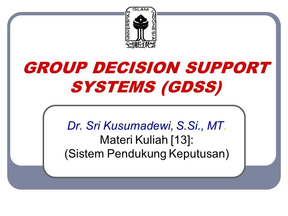 GROUP DECISION SUPPORT SYSTEMS (GDSS) Dr. Sri Kusumadewi, S.Si., MT. Materi Kuliah [13]: (Sistem Pendukung Keputusan)