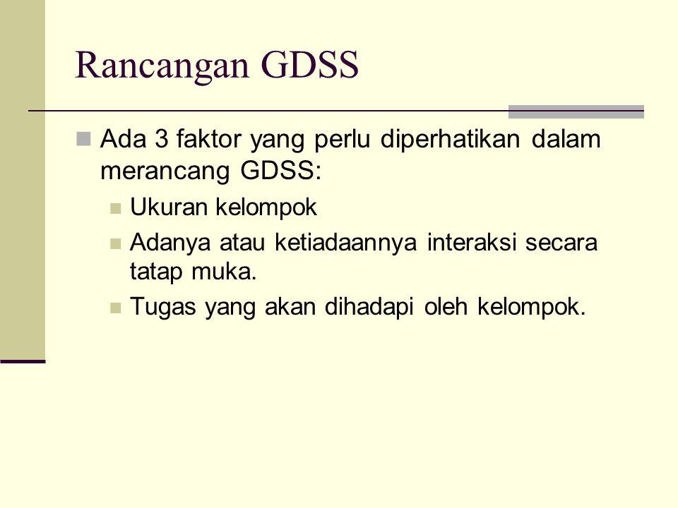 Rancangan GDSS Ada 3 faktor yang perlu diperhatikan dalam merancang GDSS: Ukuran kelompok Adanya atau ketiadaannya interaksi secara tatap muka. Tugas