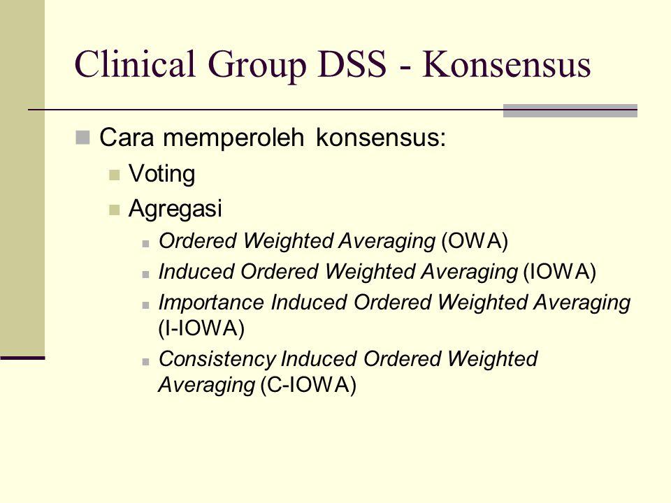 Clinical Group DSS - Konsensus Cara memperoleh konsensus: Voting Agregasi Ordered Weighted Averaging (OWA) Induced Ordered Weighted Averaging (IOWA) Importance Induced Ordered Weighted Averaging (I-IOWA) Consistency Induced Ordered Weighted Averaging (C-IOWA)