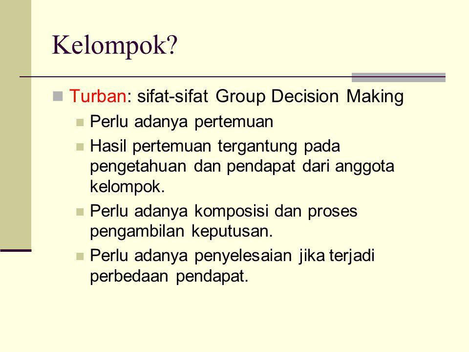 Kelompok? Turban: sifat-sifat Group Decision Making Perlu adanya pertemuan Hasil pertemuan tergantung pada pengetahuan dan pendapat dari anggota kelom