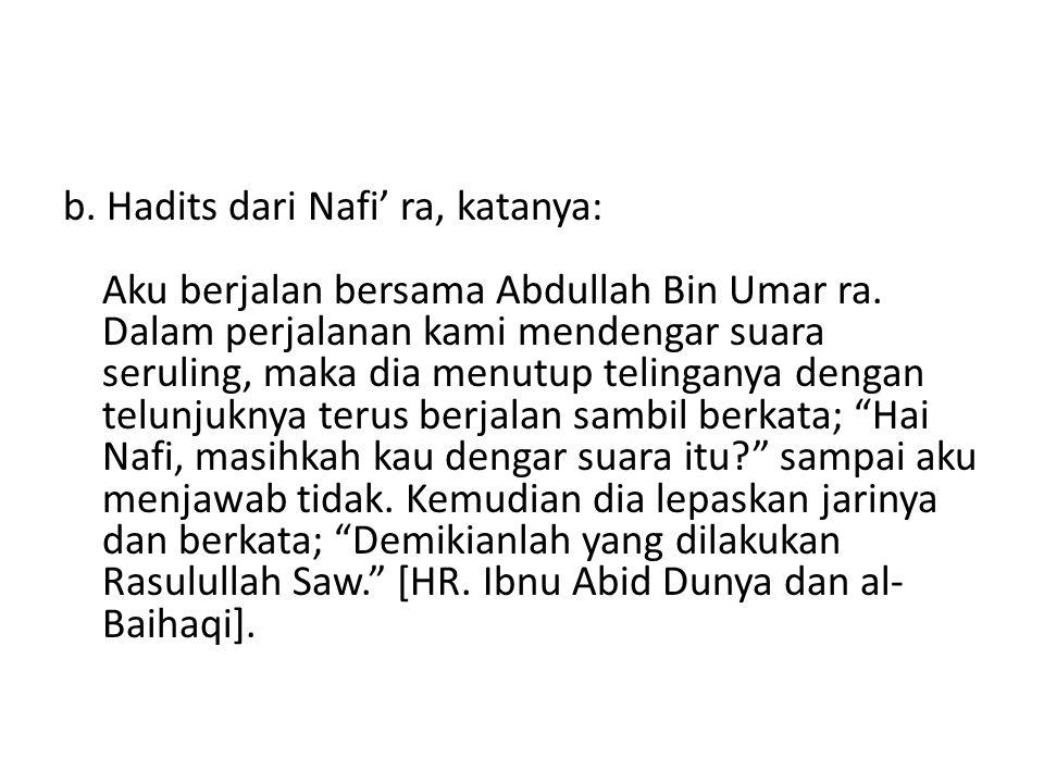 b. Hadits dari Nafi' ra, katanya: Aku berjalan bersama Abdullah Bin Umar ra. Dalam perjalanan kami mendengar suara seruling, maka dia menutup telingan