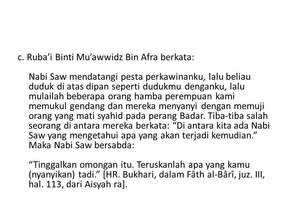 c. Ruba'i Binti Mu'awwidz Bin Afra berkata: Nabi Saw mendatangi pesta perkawinanku, lalu beliau duduk di atas dipan seperti dudukmu denganku, lalu mul