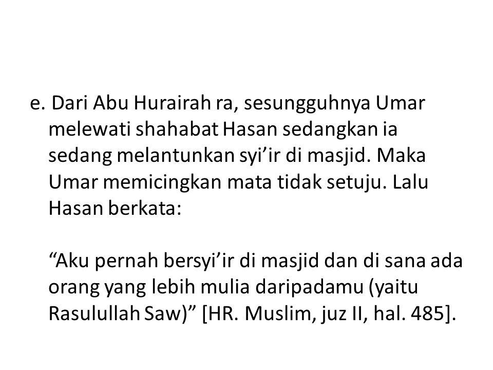 e. Dari Abu Hurairah ra, sesungguhnya Umar melewati shahabat Hasan sedangkan ia sedang melantunkan syi'ir di masjid. Maka Umar memicingkan mata tidak
