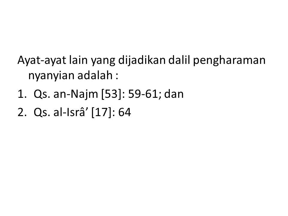 Ayat-ayat lain yang dijadikan dalil pengharaman nyanyian adalah : 1.Qs. an-Najm [53]: 59-61; dan 2.Qs. al-Isrâ' [17]: 64