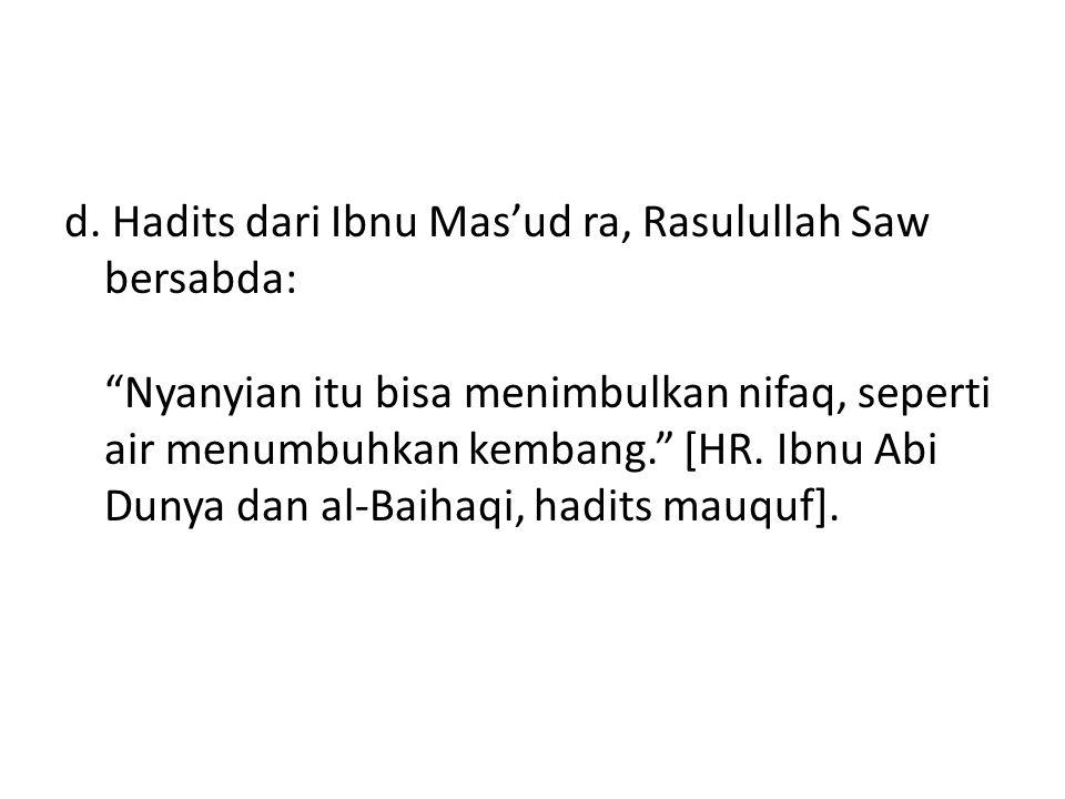 """d. Hadits dari Ibnu Mas'ud ra, Rasulullah Saw bersabda: """"Nyanyian itu bisa menimbulkan nifaq, seperti air menumbuhkan kembang."""" [HR. Ibnu Abi Dunya da"""