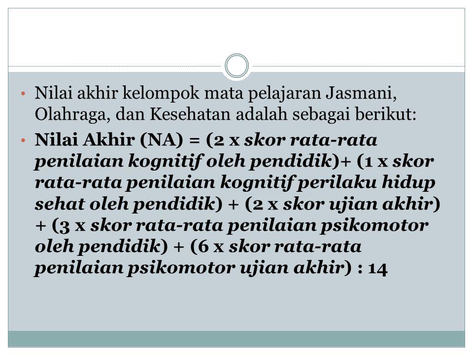 Nilai akhir kelompok mata pelajaran Jasmani, Olahraga, dan Kesehatan adalah sebagai berikut: Nilai Akhir (NA) = (2 x skor rata-rata penilaian kognitif