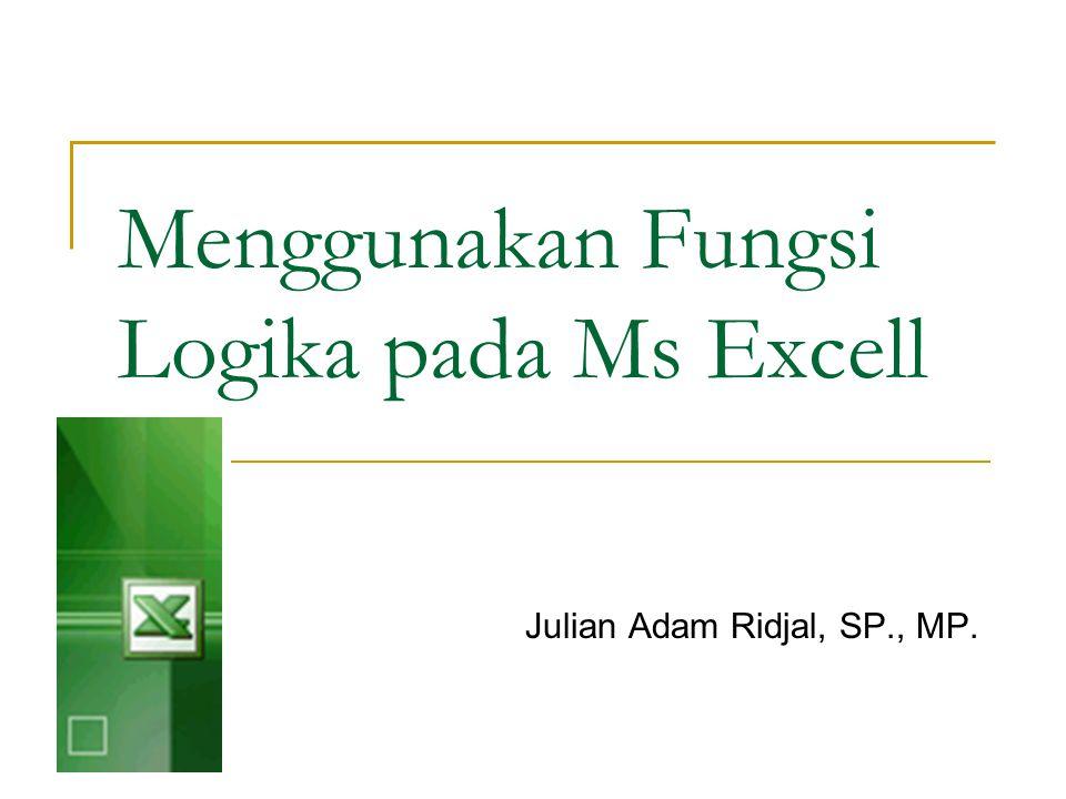 Menggunakan Fungsi Logika pada Ms Excell Julian Adam Ridjal, SP., MP.