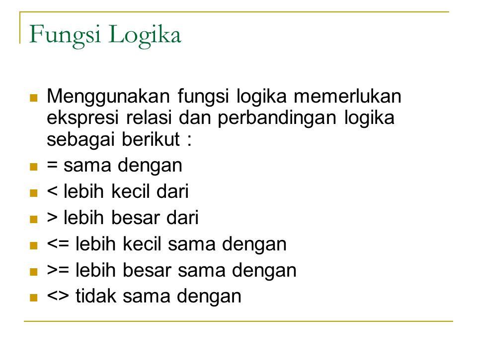 Fungsi Logika Menggunakan fungsi logika memerlukan ekspresi relasi dan perbandingan logika sebagai berikut : = sama dengan < lebih kecil dari > lebih besar dari <= lebih kecil sama dengan >= lebih besar sama dengan <> tidak sama dengan