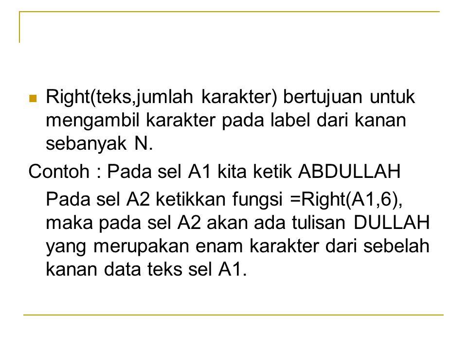 Right(teks,jumlah karakter) bertujuan untuk mengambil karakter pada label dari kanan sebanyak N. Contoh : Pada sel A1 kita ketik ABDULLAH Pada sel A2