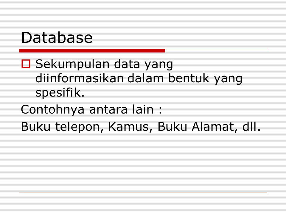 Database  Sekumpulan data yang diinformasikan dalam bentuk yang spesifik. Contohnya antara lain : Buku telepon, Kamus, Buku Alamat, dll.