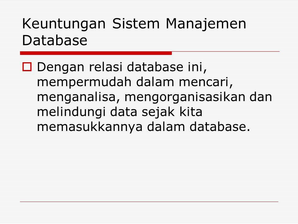 Keuntungan Sistem Manajemen Database  Dengan relasi database ini, mempermudah dalam mencari, menganalisa, mengorganisasikan dan melindungi data sejak
