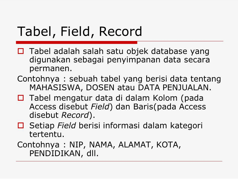 Tabel, Field, Record  Tabel adalah salah satu objek database yang digunakan sebagai penyimpanan data secara permanen. Contohnya : sebuah tabel yang b