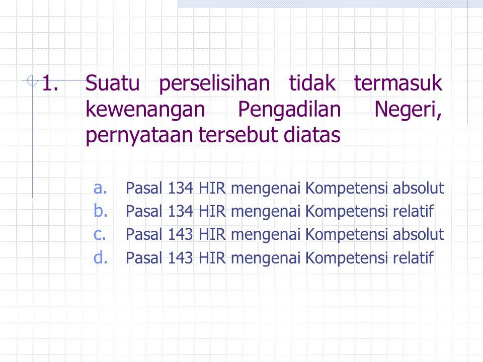 1.Suatu perselisihan tidak termasuk kewenangan Pengadilan Negeri, pernyataan tersebut diatas a. Pasal 134 HIR mengenai Kompetensi absolut b. Pasal 134
