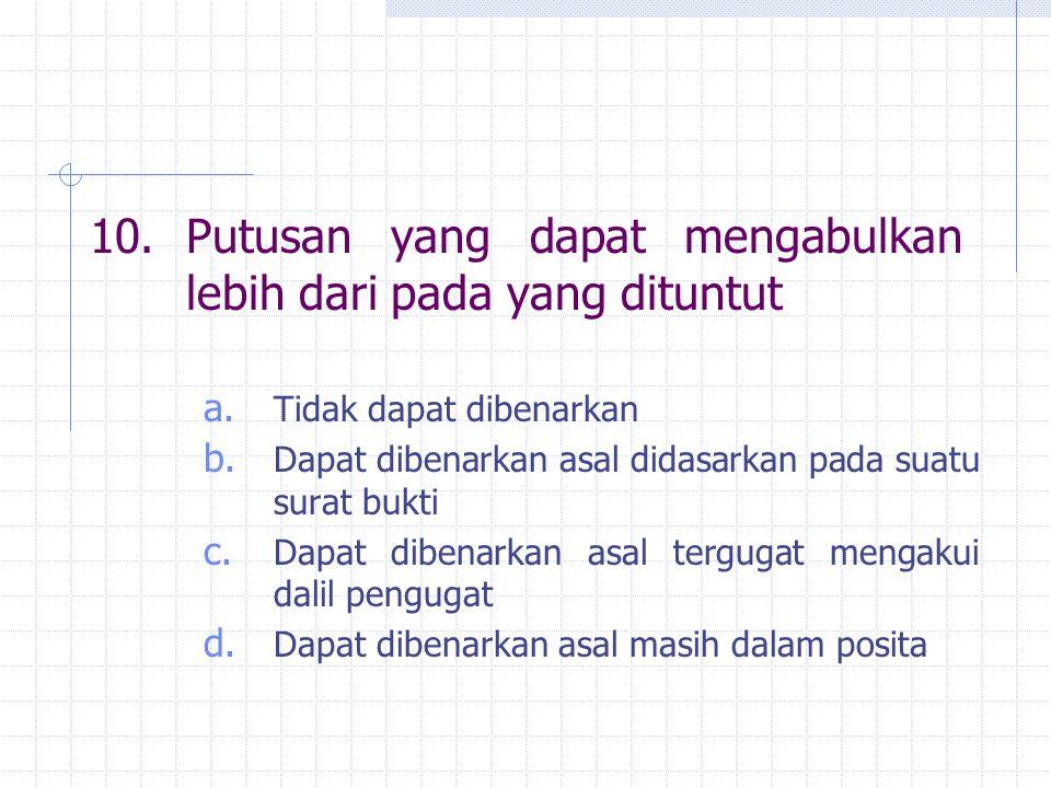 10.Putusan yang dapat mengabulkan lebih dari pada yang dituntut a. Tidak dapat dibenarkan b. Dapat dibenarkan asal didasarkan pada suatu surat bukti c
