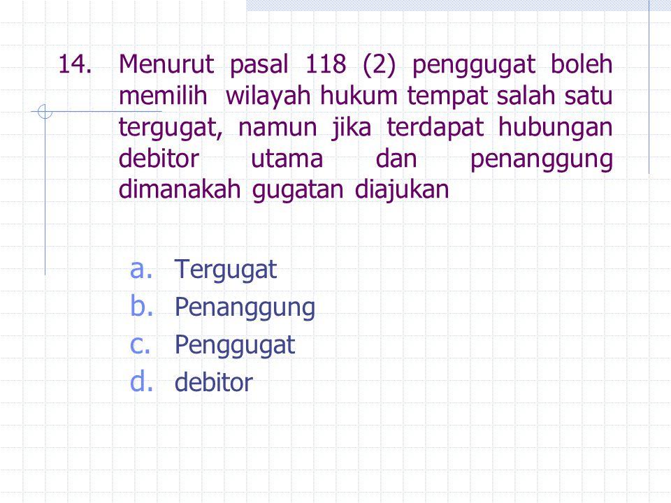 14.Menurut pasal 118 (2) penggugat boleh memilih wilayah hukum tempat salah satu tergugat, namun jika terdapat hubungan debitor utama dan penanggung d