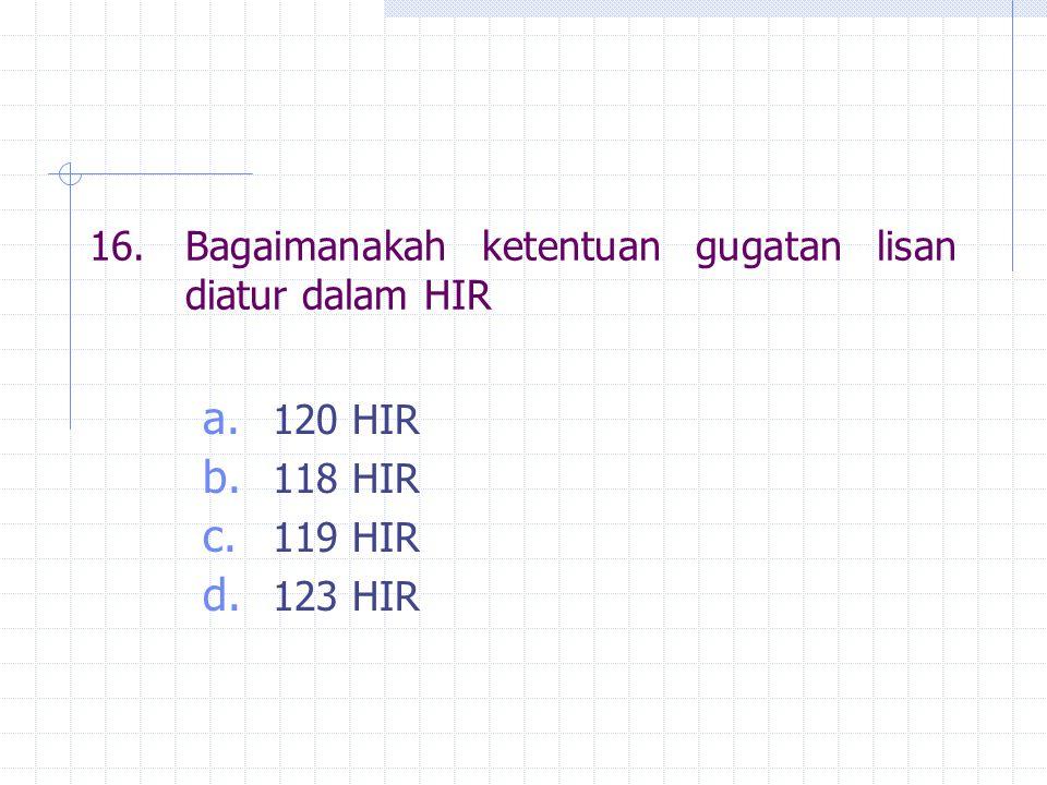 16.Bagaimanakah ketentuan gugatan lisan diatur dalam HIR a. 120 HIR b. 118 HIR c. 119 HIR d. 123 HIR
