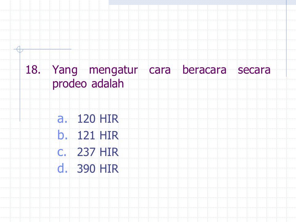 18.Yang mengatur cara beracara secara prodeo adalah a. 120 HIR b. 121 HIR c. 237 HIR d. 390 HIR