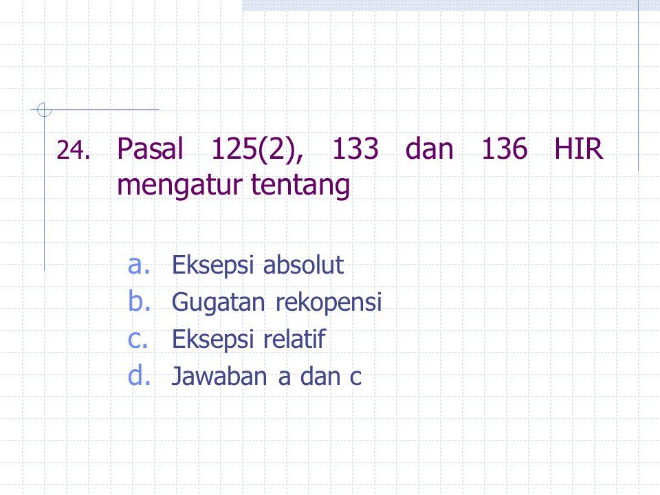 24. Pasal 125(2), 133 dan 136 HIR mengatur tentang a. Eksepsi absolut b. Gugatan rekopensi c. Eksepsi relatif d. Jawaban a dan c