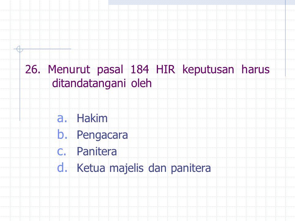 26. Menurut pasal 184 HIR keputusan harus ditandatangani oleh a. Hakim b. Pengacara c. Panitera d. Ketua majelis dan panitera