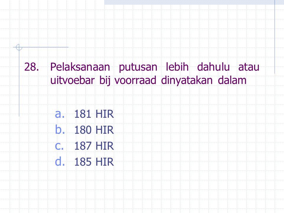 28.Pelaksanaan putusan lebih dahulu atau uitvoebar bij voorraad dinyatakan dalam a. 181 HIR b. 180 HIR c. 187 HIR d. 185 HIR