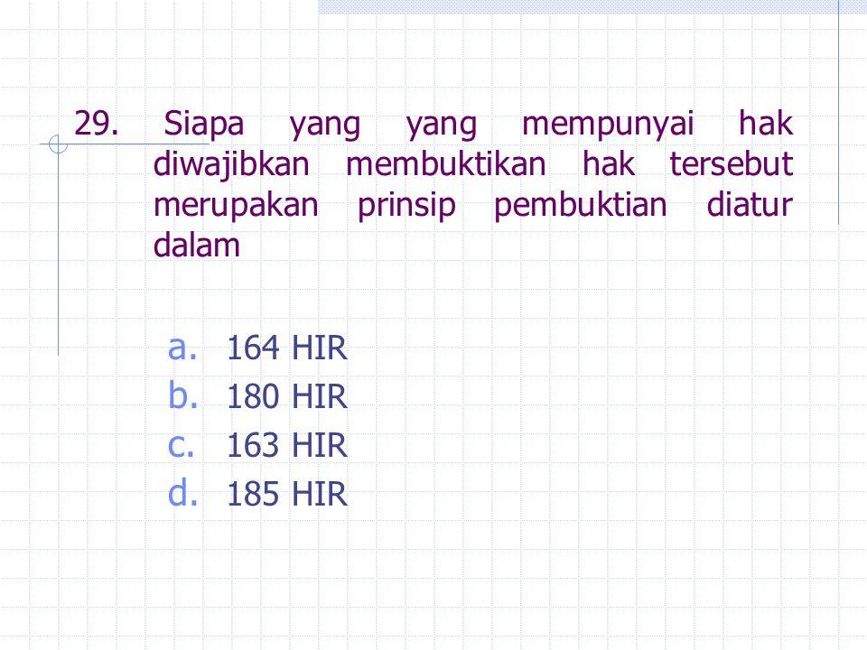 29. Siapa yang yang mempunyai hak diwajibkan membuktikan hak tersebut merupakan prinsip pembuktian diatur dalam a. 164 HIR b. 180 HIR c. 163 HIR d. 18