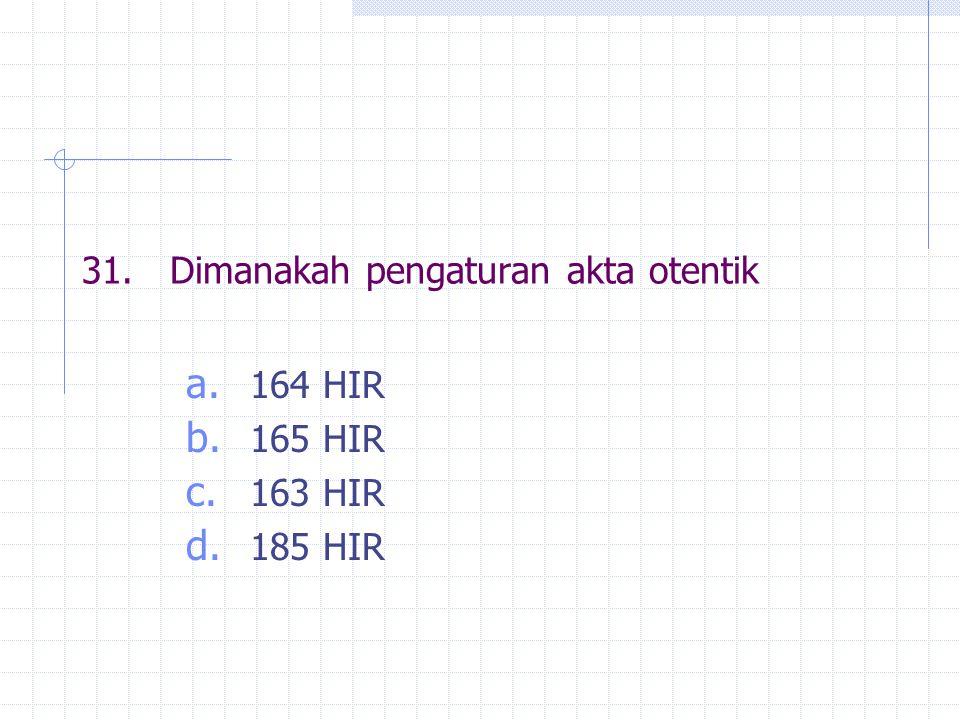 31.Dimanakah pengaturan akta otentik a. 164 HIR b. 165 HIR c. 163 HIR d. 185 HIR