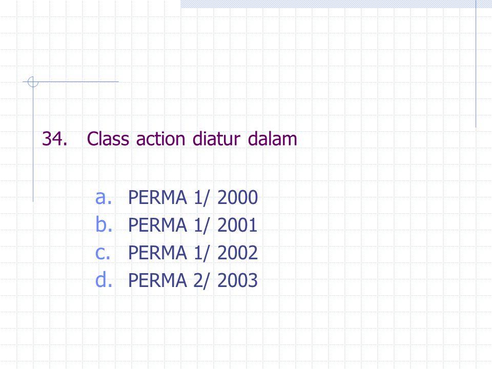 34.Class action diatur dalam a. PERMA 1/ 2000 b. PERMA 1/ 2001 c. PERMA 1/ 2002 d. PERMA 2/ 2003