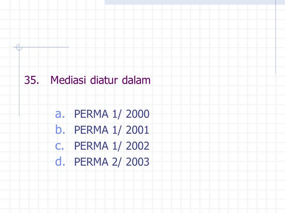 35.Mediasi diatur dalam a. PERMA 1/ 2000 b. PERMA 1/ 2001 c. PERMA 1/ 2002 d. PERMA 2/ 2003