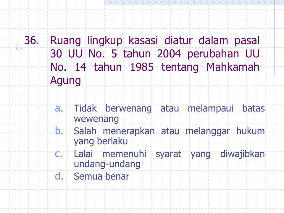 36.Ruang lingkup kasasi diatur dalam pasal 30 UU No. 5 tahun 2004 perubahan UU No. 14 tahun 1985 tentang Mahkamah Agung a. Tidak berwenang atau melamp
