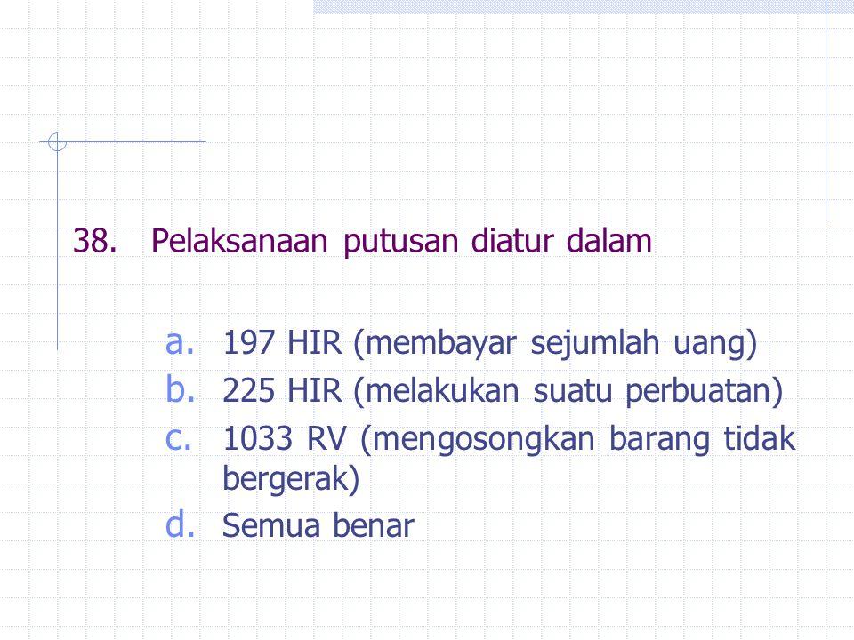 38.Pelaksanaan putusan diatur dalam a. 197 HIR (membayar sejumlah uang) b. 225 HIR (melakukan suatu perbuatan) c. 1033 RV (mengosongkan barang tidak b