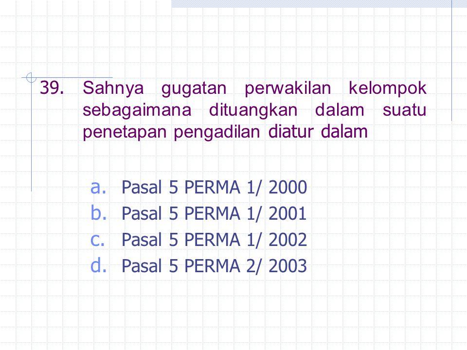 39. Sahnya gugatan perwakilan kelompok sebagaimana dituangkan dalam suatu penetapan pengadilan diatur dalam a. Pasal 5 PERMA 1/ 2000 b. Pasal 5 PERMA