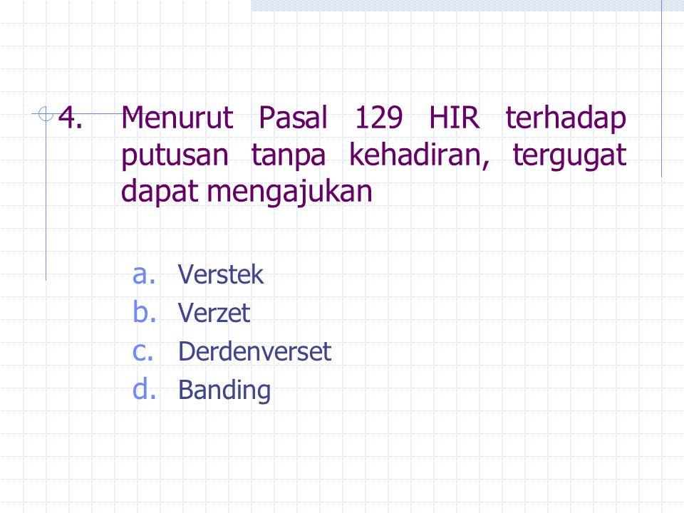 4.Menurut Pasal 129 HIR terhadap putusan tanpa kehadiran, tergugat dapat mengajukan a. Verstek b. Verzet c. Derdenverset d. Banding