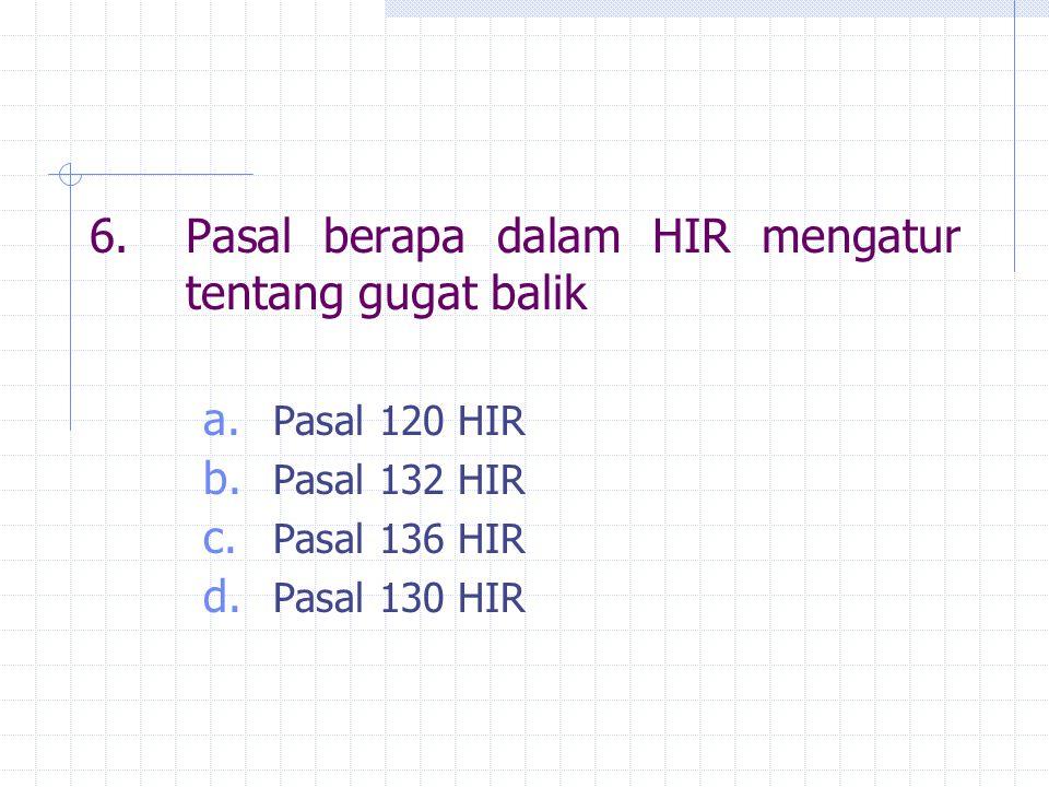 6.Pasal berapa dalam HIR mengatur tentang gugat balik a. Pasal 120 HIR b. Pasal 132 HIR c. Pasal 136 HIR d. Pasal 130 HIR