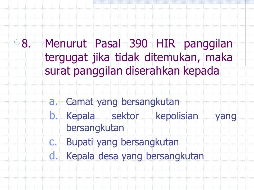 8.Menurut Pasal 390 HIR panggilan tergugat jika tidak ditemukan, maka surat panggilan diserahkan kepada a. Camat yang bersangkutan b. Kepala sektor ke