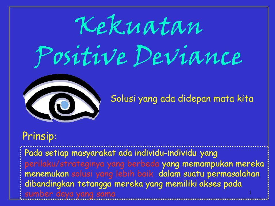1 Kekuatan Positive Deviance Solusi yang ada didepan mata kita Prinsip : Pada setiap masyarakat ada individu-individu yang perilaku/strateginya yang berbeda yang memampukan mereka menemukan solusi yang lebih baik dalam suatu permasalahan dibandingkan tetangga mereka yang memiliki akses pada sumber daya yang sama