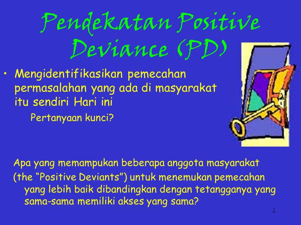 2 Pendekatan Positive Deviance (PD) Apa yang memampukan beberapa anggota masyarakat (the Positive Deviants ) untuk menemukan pemecahan yang lebih baik dibandingkan dengan tetangganya yang sama-sama memiliki akses yang sama.