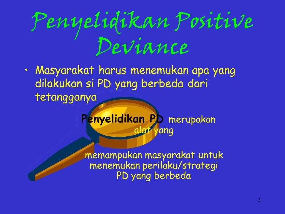 3 Penyelidikan Positive Deviance Penyelidikan PD merupakan alat yang memampukan masyarakat untuk menemukan perilaku/strategi PD yang berbeda Masyarakat harus menemukan apa yang dilakukan si PD yang berbeda dari tetangganya