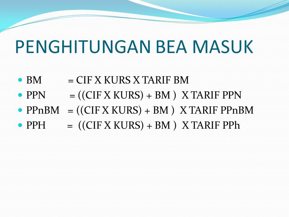 PENGHITUNGAN BEA MASUK BM = CIF X KURS X TARIF BM PPN = ((CIF X KURS) + BM ) X TARIF PPN PPnBM = ((CIF X KURS) + BM ) X TARIF PPnBM PPH = ((CIF X KURS