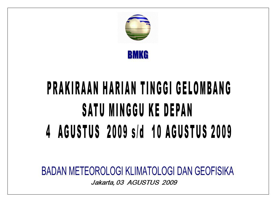 BMKG PRAKIRAAN TINGGI GELOMBANG SELASA, 04 AGUSTUS 2009 GELOMBANG DAPAT TERJADI 2,0 M S/D 3.0 M DI : LAUT NATUNA, SELAT MALAKA BAGIAN BARAT, PERAIRAN MENTAWAI, SAMUDERA HINDIA BARAT MENTAWAI, SAMUDERA HINDIA BARAT DAYA BENGKULU, SELAT KARIMATA, LAUT JAWA, LAUT BALI, SAMUDERA HINDIA SELATAN BALI, SELAT MAKASSAR BAGIAN SELATAN, SAMUDERA HINDIA SELATAN NUSA TENGGARA, LAUT SAWU, LAUT FLORES, LAUT TIMOR, TELUK TOLO, LAUT ARU, LAUT SULAWESI, LAUT MALUKU, PERAIRAN SANGIHE TALAUD DAN LAUT HALMAHERA.