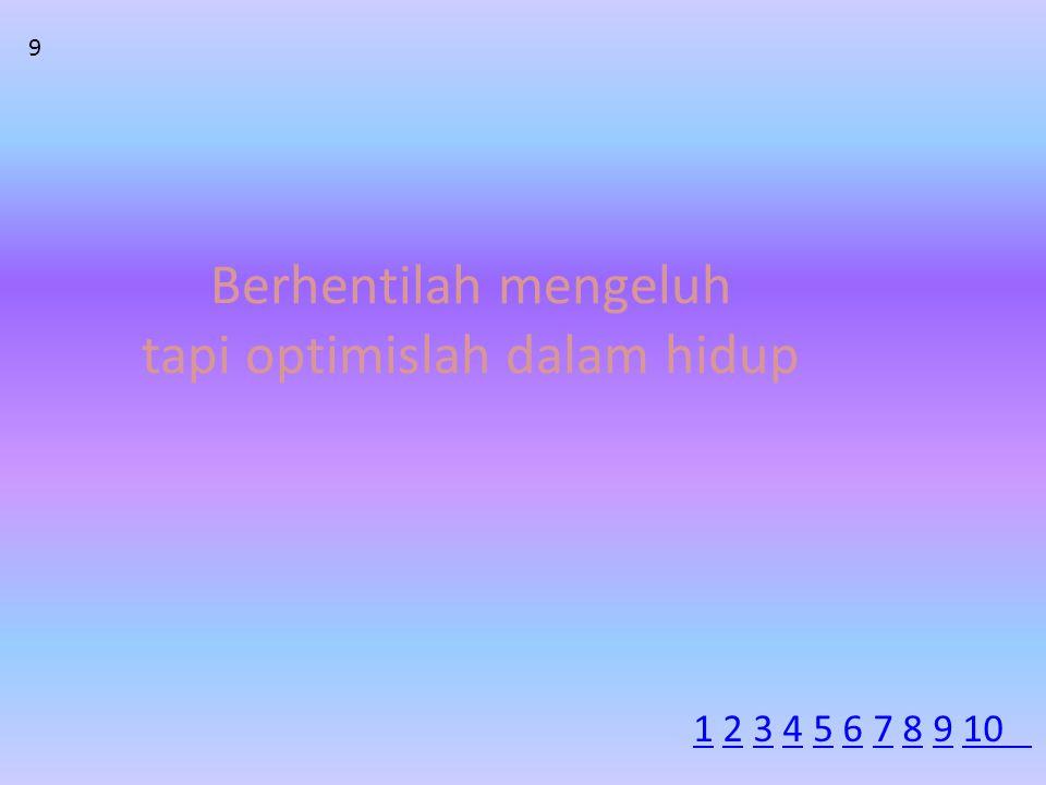 Berhentilah mengeluh tapi optimislah dalam hidup 9 11 2 3 4 5 6 7 8 9 102345678910