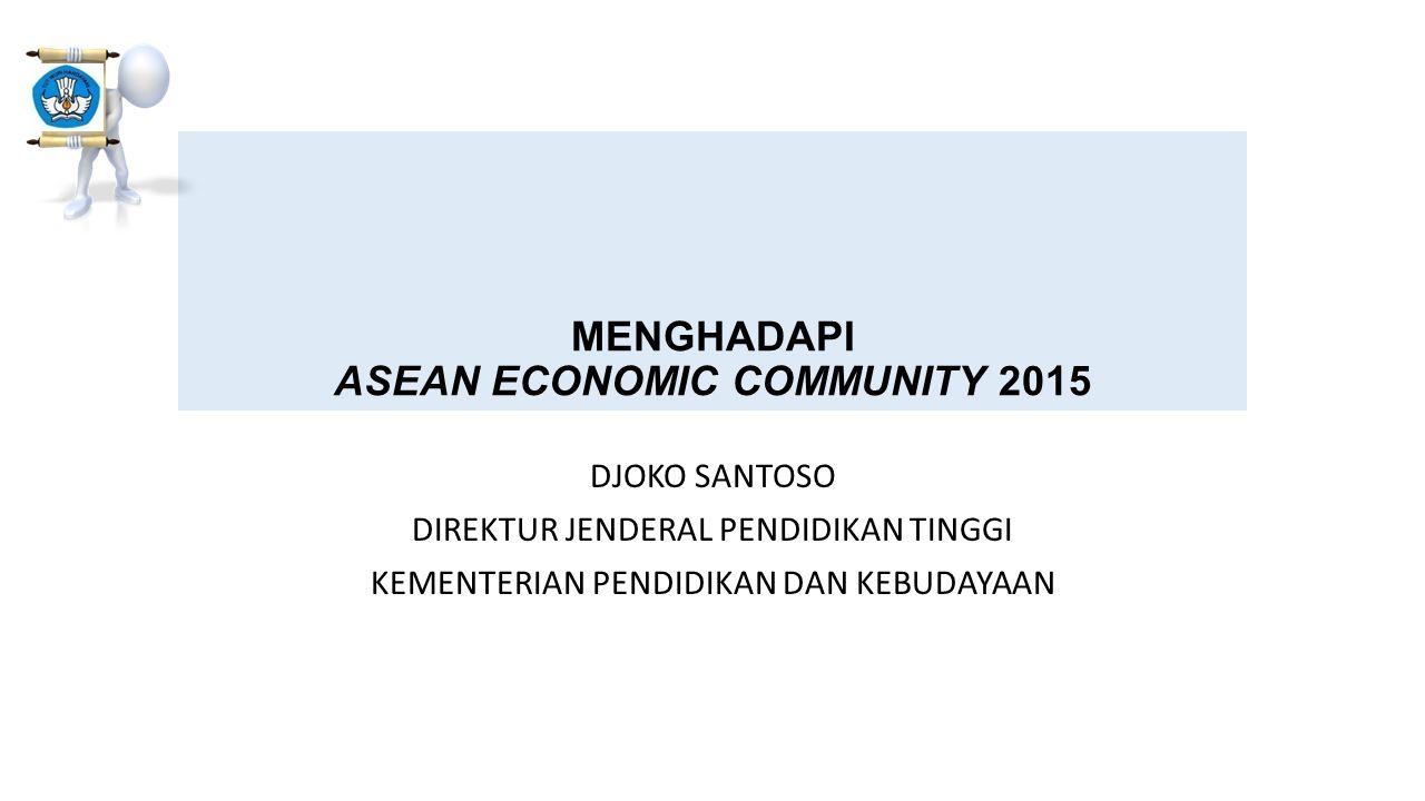 MENGHADAPI ASEAN ECONOMIC COMMUNITY 2015 DJOKO SANTOSO DIREKTUR JENDERAL PENDIDIKAN TINGGI KEMENTERIAN PENDIDIKAN DAN KEBUDAYAAN