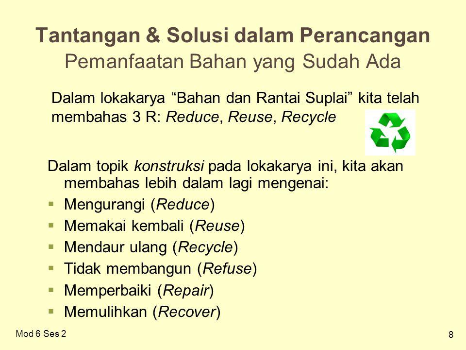 8 Mod 6 Ses 2 Tantangan & Solusi dalam Perancangan Pemanfaatan Bahan yang Sudah Ada Dalam topik konstruksi pada lokakarya ini, kita akan membahas lebih dalam lagi mengenai:  Mengurangi (Reduce)  Memakai kembali (Reuse)  Mendaur ulang (Recycle)  Tidak membangun (Refuse)  Memperbaiki (Repair)  Memulihkan (Recover) Dalam lokakarya Bahan dan Rantai Suplai kita telah membahas 3 R: Reduce, Reuse, Recycle