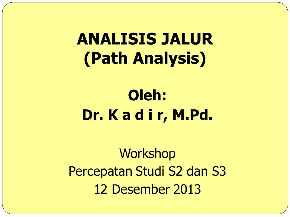 ANALISIS JALUR (Path Analysis) Oleh: Dr. K a d i r, M.Pd. Workshop Percepatan Studi S2 dan S3 12 Desember 2013