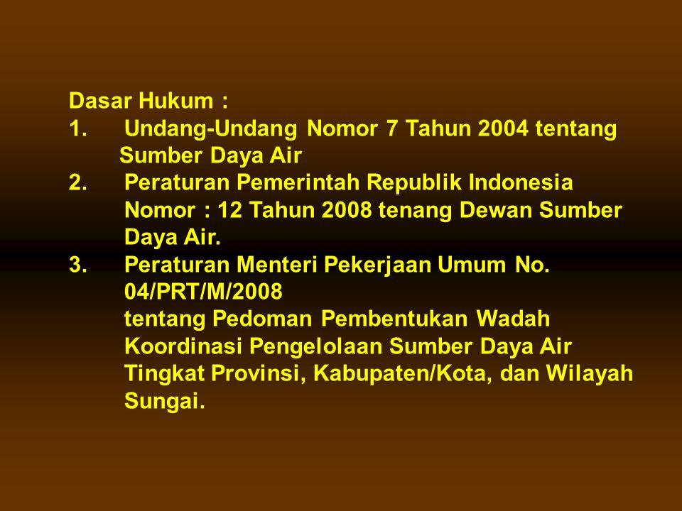 Dasar Hukum : 1.Undang-Undang Nomor 7 Tahun 2004 tentang Sumber Daya Air 2.Peraturan Pemerintah Republik Indonesia Nomor : 12 Tahun 2008 tenang Dewan Sumber Daya Air.