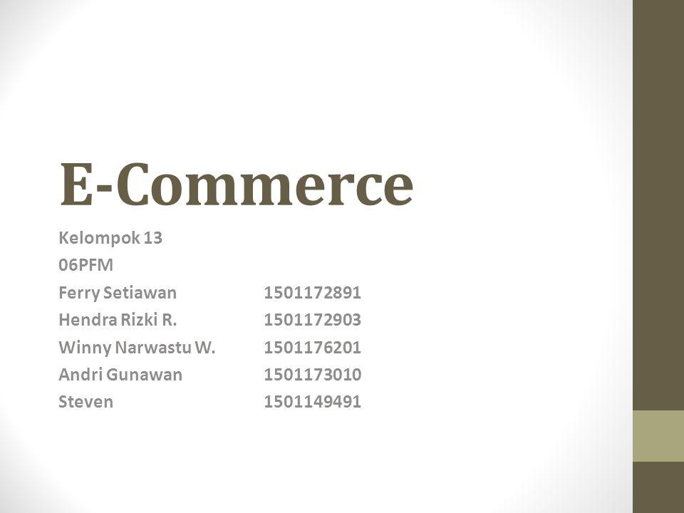 E-Commerce Kelompok 13 06PFM Ferry Setiawan1501172891 Hendra Rizki R.1501172903 Winny Narwastu W.1501176201 Andri Gunawan1501173010 Steven1501149491
