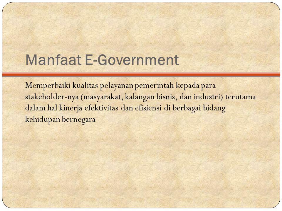 Manfaat E-Government Memperbaiki kualitas pelayanan pemerintah kepada para stakeholder-nya (masyarakat, kalangan bisnis, dan industri) terutama dalam hal kinerja efektivitas dan efisiensi di berbagai bidang kehidupan bernegara