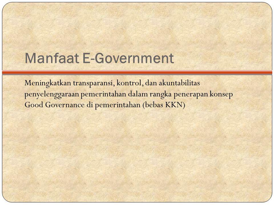 Manfaat E-Government Meningkatkan transparansi, kontrol, dan akuntabilitas penyelenggaraan pemerintahan dalam rangka penerapan konsep Good Governance di pemerintahan (bebas KKN)